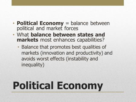 Political Economy Political Economy = balance between political and market forces What balance between states and markets most enhances capabilities? Balance.