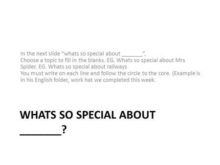 "WHATS SO SPECIAL ABOUT _______? In the next slide ""whats so special about _______"", Choose a topic to fill in the blanks. EG. Whats so special about Mrs."
