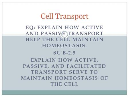Cell Transport EQ: Explain how active and passive transport help the cell maintain homeostasis. SC B-2.5 Explain how active, passive, and facilitated transport.