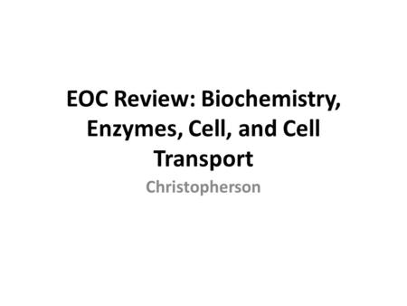 EOC Review: Biochemistry, Enzymes, Cell, and Cell Transport Christopherson.