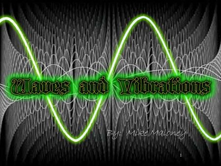 1 By: Mike Maloney 2 Waves are everywhere in nature Sound waves, visible light waves, radio waves, microwaves, water waves, sine waves, telephone chord.
