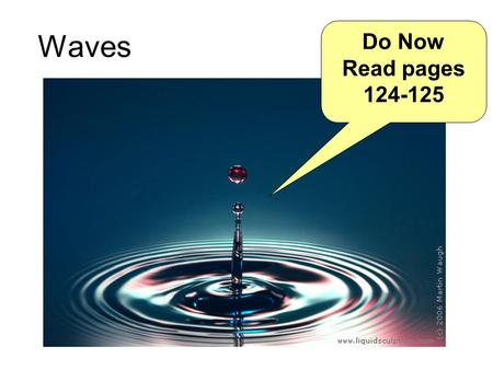 Waves Do Now Read pages 124-125. Learning today What is a wave? Longitudinal and transverse waves Amplitude A, wavelength λ, frequency f and period of.