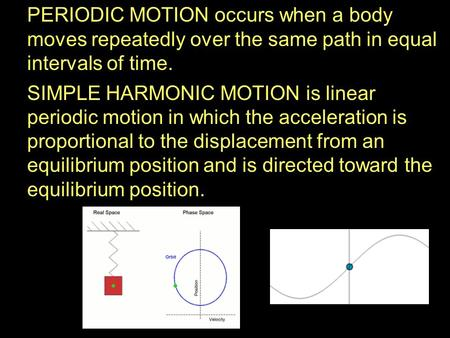 PERIODIC MOTION occurs when a body moves repeatedly over the same path in equal intervals of time. SIMPLE HARMONIC MOTION is linear periodic motion in.