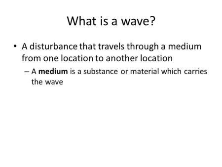 What is a wave? A disturbance that travels through a medium from one location to another location A medium is a substance or material which carries the.