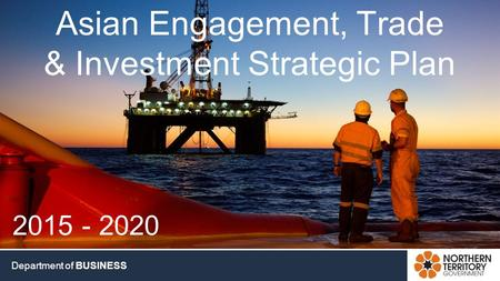 DEPARTMENT OF BUSINESS www.investnt.com.au Department of BUSINESS Asian Engagement, Trade & Investment Strategic Plan 2015 - 2020.