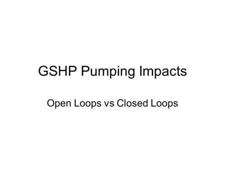 GSHP Pumping Impacts Open Loops vs Closed Loops. GSHP Pumping analysis Used SEEM to generate loads and hours of operation Five climates run but COP and.