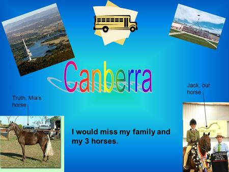 I would miss my family and my 3 horses. Jack, our horse Truth, Mia's horse.