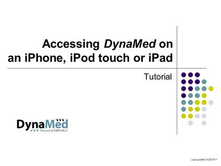 Accessing DynaMed on an iPhone, iPod touch or iPad Tutorial Last updated 9/28/2011.