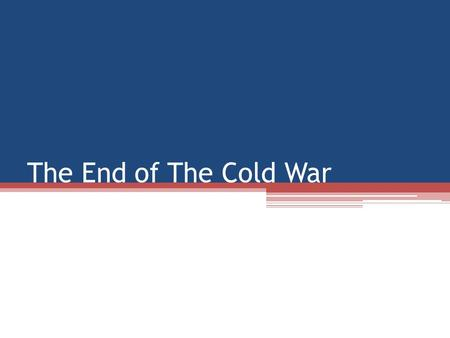 The End of The Cold War. Post-Reagan Election Americans looking for continuation of Reagan politics ▫Low taxes, Little Government Involvement with Economy.