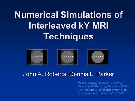 Numerical Simulations of Interleaved kY MRI Techniques John A. Roberts, Dennis L. Parker The 14th Annual Research Symposium Sundance Resort, September.