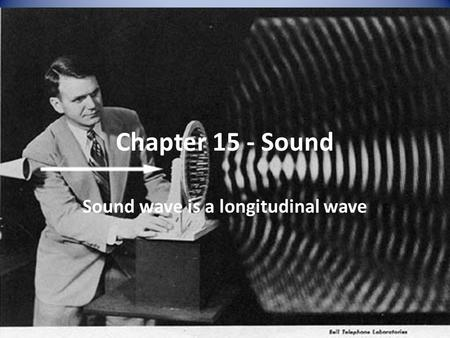 Chapter 15 - Sound Sound wave is a longitudinal wave.