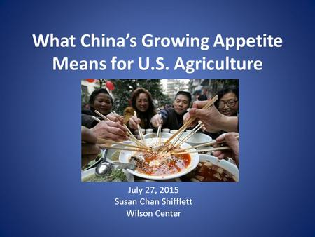 What China's Growing Appetite Means for U.S. Agriculture July 27, 2015 Susan Chan Shifflett Wilson Center.