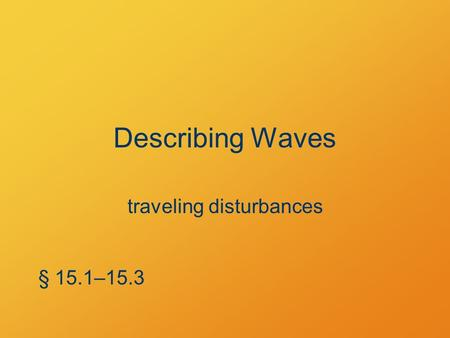 Describing Waves traveling disturbances § 15.1–15.3.