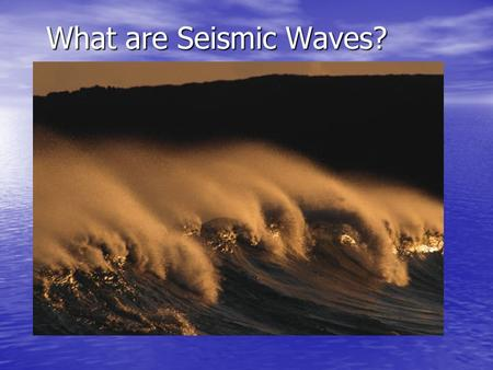 What are Seismic Waves?. Types of Waves: Seismic Waves We will be covering: Body Waves Primary or p-wave Primary or p-wave –Compression wave Secondary.