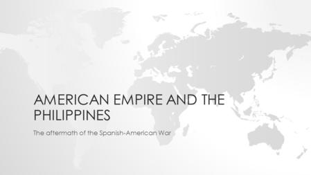 AMERICAN EMPIRE AND THE PHILIPPINES The aftermath of the Spanish-American War.