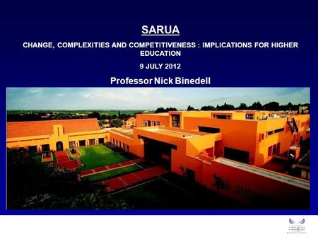 1 SARUA CHANGE, COMPLEXITIES AND COMPETITIVENESS : IMPLICATIONS FOR HIGHER EDUCATION 9 JULY 2012 Professor Nick Binedell.