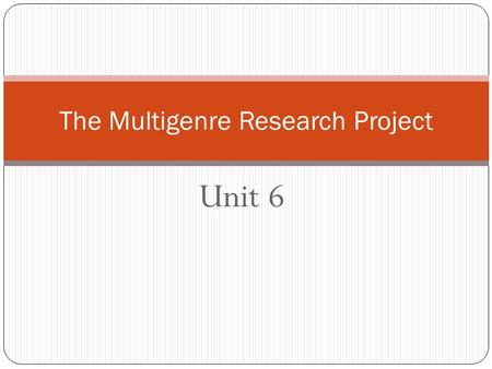 Unit 6 The Multigenre Research Project. Unit 6 In this unit, you will select someone to study who has made significant contributions to society. You can.