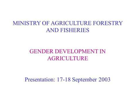 MINISTRY OF AGRICULTURE FORESTRY AND FISHERIES GENDER DEVELOPMENT IN AGRICULTURE Presentation: 17-18 September 2003.
