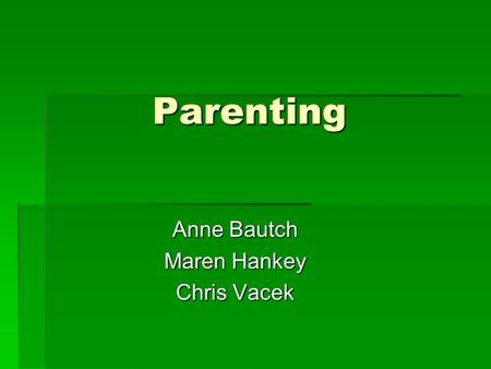 Parenting Anne Bautch Maren Hankey Chris Vacek. I might want to have children because...
