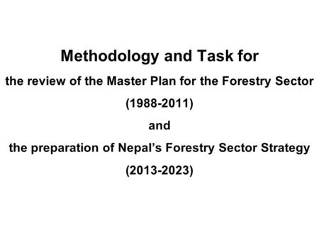 Methodology and Task for the review of the Master Plan for the Forestry Sector (1988-2011) and the preparation of Nepal's Forestry Sector Strategy (2013-2023)