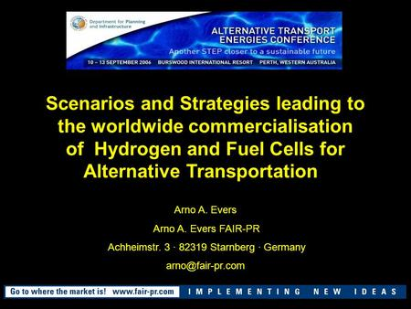 Scenarios and Strategies leading to the worldwide commercialisation of Hydrogen and Fuel Cells for Alternative Transportation Arno A. Evers Arno A. Evers.