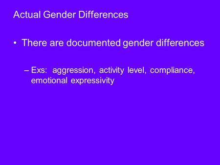 Actual Gender Differences There are documented gender differences –Exs: aggression, activity level, compliance, emotional expressivity.