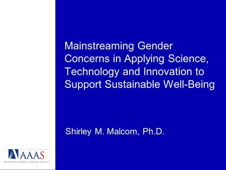 Mainstreaming Gender Concerns in Applying Science, Technology and Innovation to Support Sustainable Well-Being Shirley M. Malcom, Ph.D.