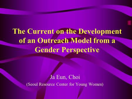 The Current on the Development of an Outreach Model from a Gender Perspective Ja Eun, Choi (Seoul Resource Center for Young Women)