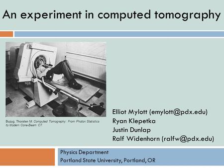 An experiment in computed tomography Physics Department Portland State University, Portland, OR Elliot Mylott Ryan Klepetka Justin Dunlap.