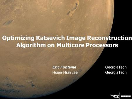 Optimizing Katsevich Image Reconstruction Algorithm on Multicore Processors Eric FontaineGeorgiaTech Hsien-Hsin LeeGeorgiaTech.