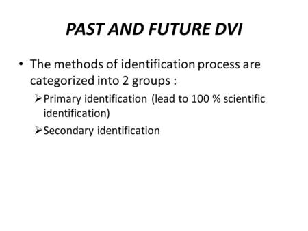 PAST AND FUTURE DVI The methods of identification process are categorized into 2 groups :  Primary identification (lead to 100 % scientific identification)