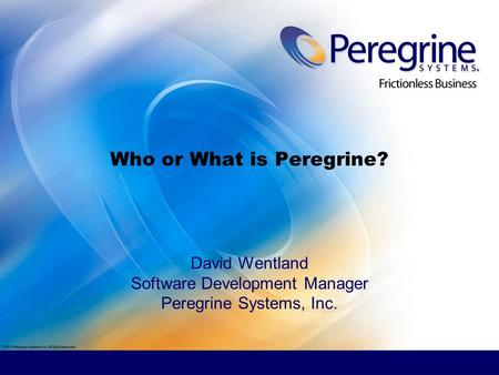 Who or What is Peregrine? David Wentland Software Development Manager Peregrine Systems, Inc.