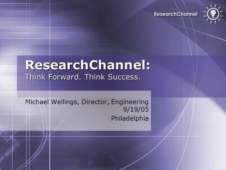 ResearchChannel: Think Forward. Think Success. Michael Wellings, Director, Engineering 9/19/05 Philadelphia.