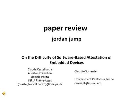 On the Difficulty of Software-Based Attestation of Embedded Devices Claude Castelluccia Aurélien Francillon Daniele Perito INRIA Rhône-Alpes