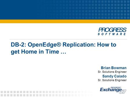 DB-2: OpenEdge® Replication: How to get Home in Time … Brian Bowman Sr. Solutions Engineer Sandy Caiado Sr. Solutions Engineer.