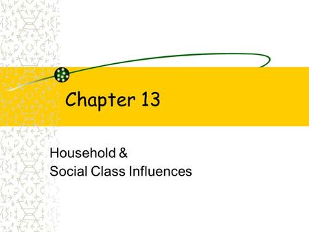 Chapter 13 Household & Social Class Influences. Learning Objectives~ Ch. 13 To understand: 1.Social class hierarchy & its determinants 2.Social class.