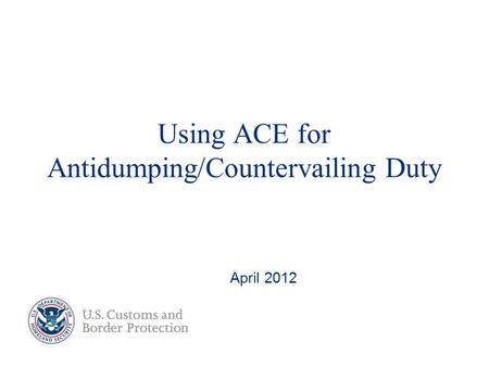 Using ACE for Antidumping/Countervailing Duty April 2012.