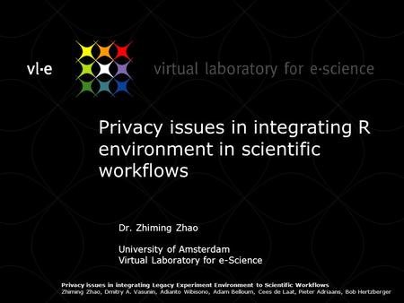 Privacy issues in integrating R environment in scientific workflows Dr. Zhiming Zhao University of Amsterdam Virtual Laboratory for e-Science Privacy issues.