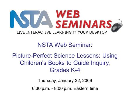 NSTA Web Seminar: Picture-Perfect Science Lessons: Using Children's Books to Guide Inquiry, Grades K-4 LIVE INTERACTIVE YOUR DESKTOP Thursday,