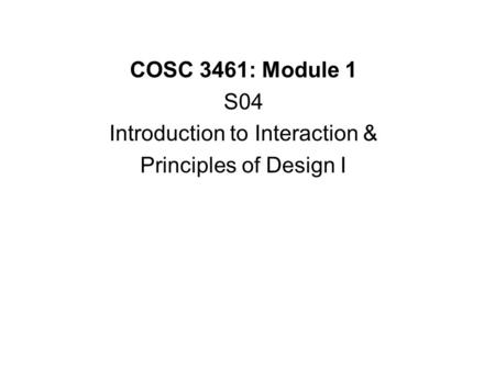 COSC 3461: Module 1 S04 Introduction to Interaction & Principles of Design I.