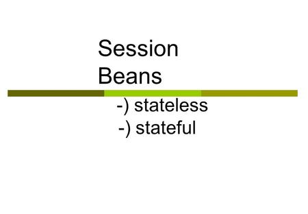 Session Beans -) stateless -) stateful. Session Beans A session bean represents a single client inside the J2EE server. To access an application that.