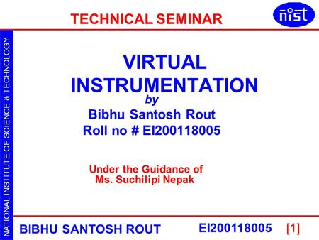 NATIONAL INSTITUTE OF SCIENCE & TECHNOLOGY VIRTUAL INSTRUMENTATION BIBHU SANTOSH ROUT EI200118005[1] VIRTUAL INSTRUMENTATION by Bibhu Santosh Rout Roll.