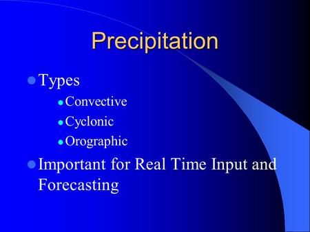 Precipitation Types Convective Cyclonic Orographic Important for Real Time Input and Forecasting.