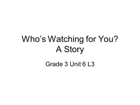 Who's Watching for You? A Story Grade 3 Unit 6 L3.