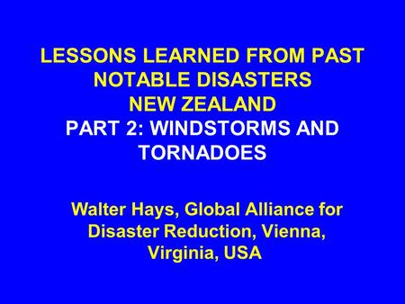 LESSONS LEARNED FROM PAST NOTABLE DISASTERS NEW ZEALAND PART 2: WINDSTORMS AND TORNADOES Walter Hays, Global Alliance for Disaster Reduction, Vienna,