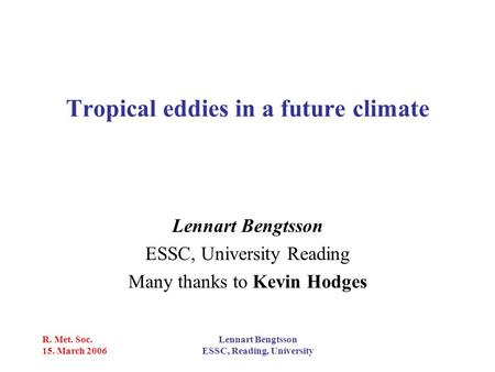 R. Met. Soc. 15. March 2006 Lennart Bengtsson ESSC, Reading, University Tropical eddies in a future climate Lennart Bengtsson ESSC, University Reading.
