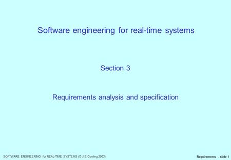 SOFTWARE ENGINEERING for REAL-TIME SYSTEMS (© J.E.Cooling 2003) Requirements - slide 1 Software engineering for real-time systems Section 3 Requirements.