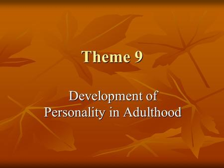 Theme 9 Development of Personality in Adulthood. Do Our Personalities Change or Remain Stable During Adulthood and Old Age? Models of features Continuity.