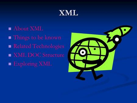 XML About XML Things to be known Related Technologies XML DOC Structure Exploring XML.