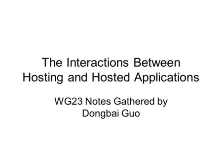 The Interactions Between Hosting and Hosted Applications WG23 Notes Gathered by Dongbai Guo.